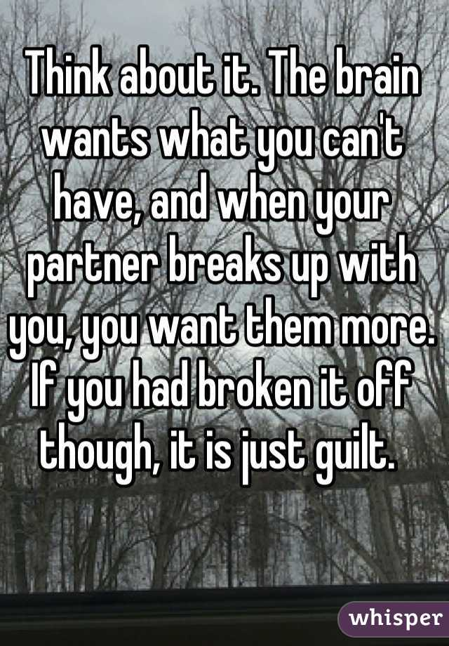 Think about it. The brain wants what you can't have, and when your partner breaks up with you, you want them more. If you had broken it off though, it is just guilt.