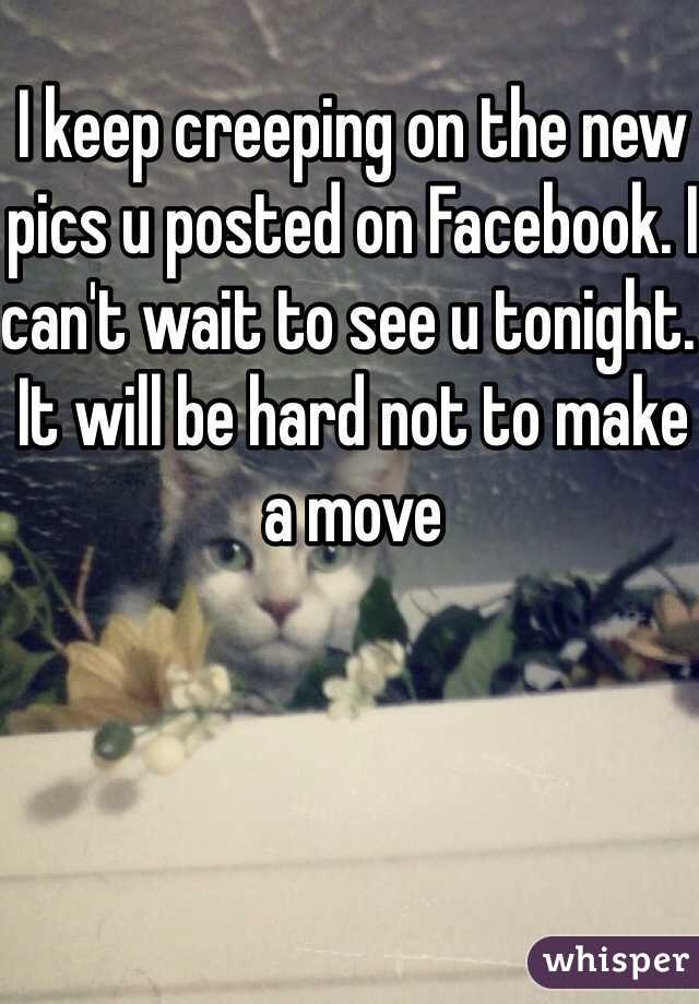 I keep creeping on the new pics u posted on Facebook. I can't wait to see u tonight. It will be hard not to make a move