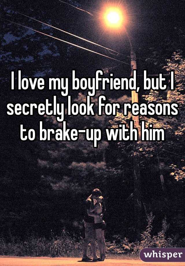 I love my boyfriend, but I secretly look for reasons to brake-up with him