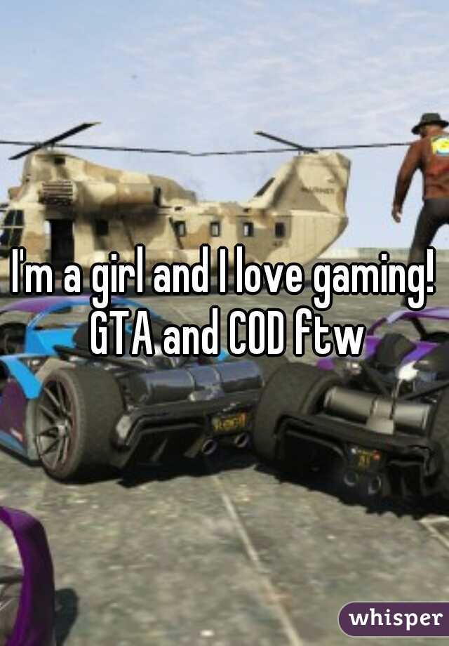 I'm a girl and I love gaming! GTA and COD ftw