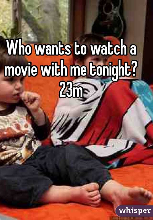 Who wants to watch a movie with me tonight? 23m