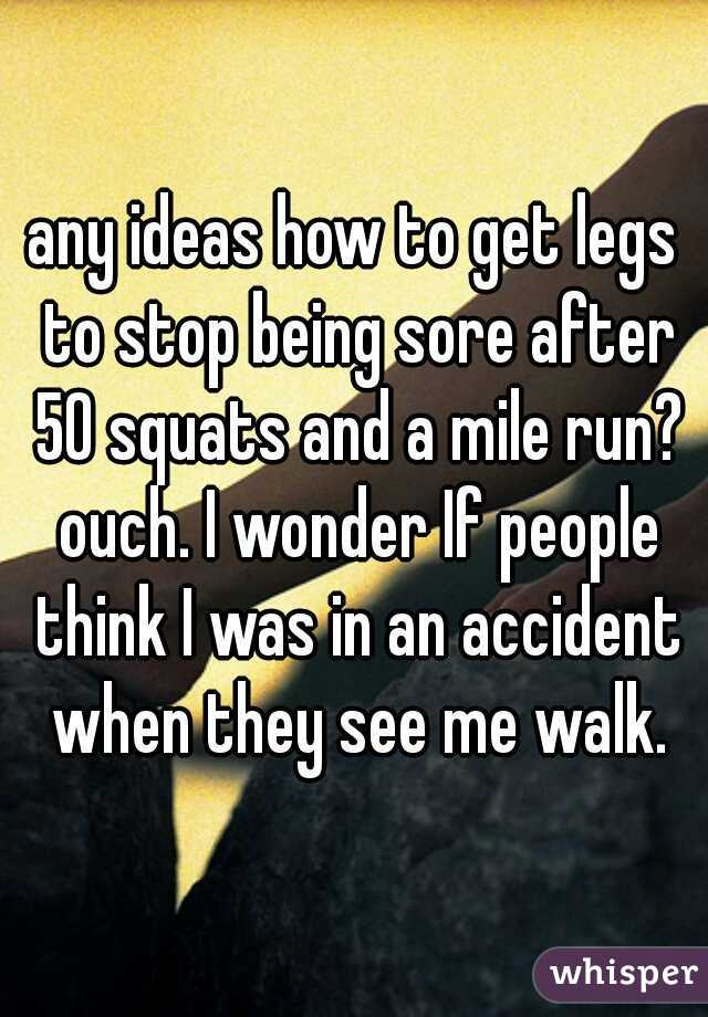 any ideas how to get legs to stop being sore after 50 squats and a mile run? ouch. I wonder If people think I was in an accident when they see me walk.