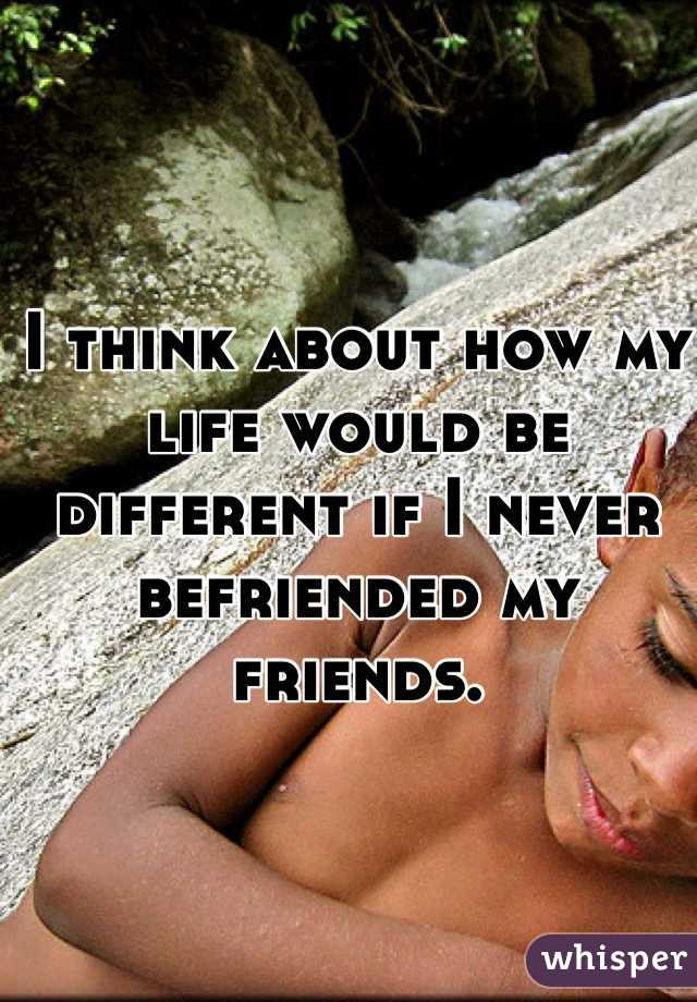 I think about how my life would be different if I never befriended my friends.