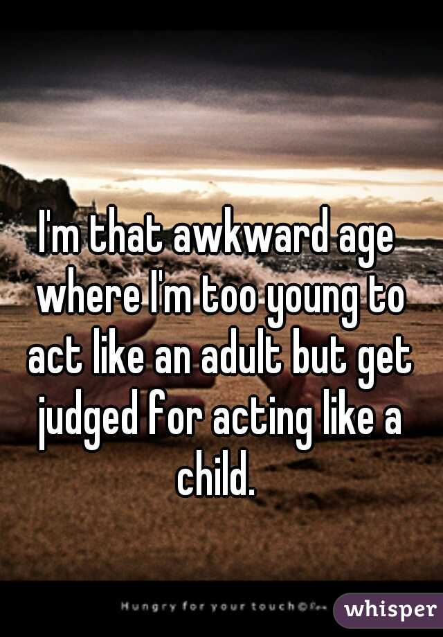 I'm that awkward age where I'm too young to act like an adult but get judged for acting like a child.