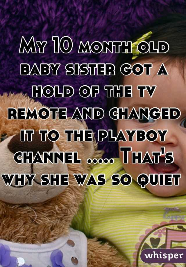 My 10 month old baby sister got a hold of the tv remote and changed it to the playboy channel ..... That's why she was so quiet
