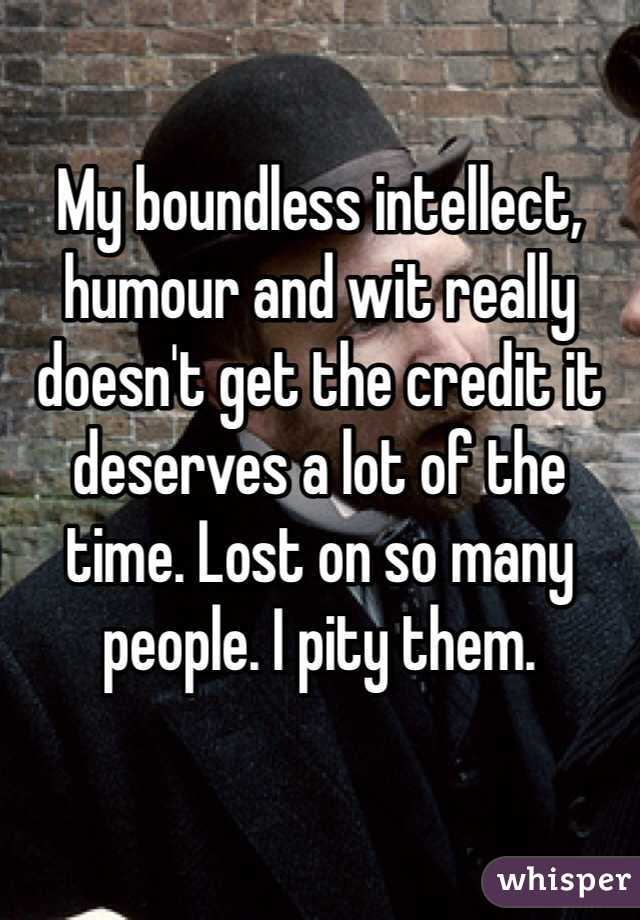 My boundless intellect, humour and wit really doesn't get the credit it deserves a lot of the time. Lost on so many people. I pity them.