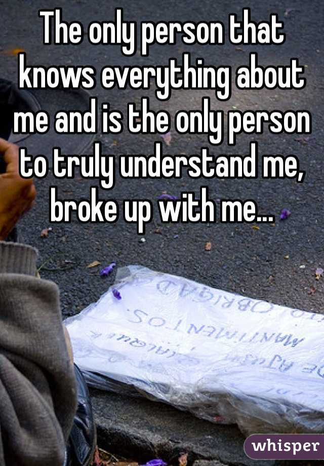 The only person that knows everything about me and is the only person to truly understand me, broke up with me...