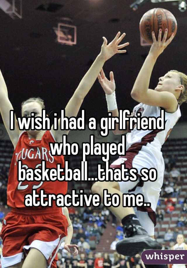 I wish i had a girlfriend who played basketball...thats so attractive to me..
