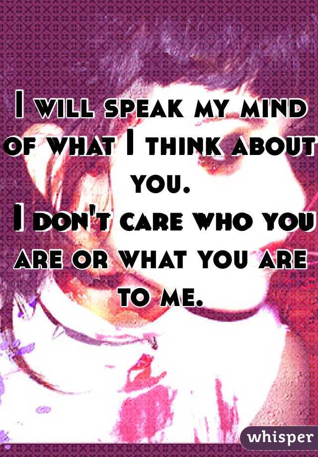 I will speak my mind of what I think about you.  I don't care who you are or what you are to me.