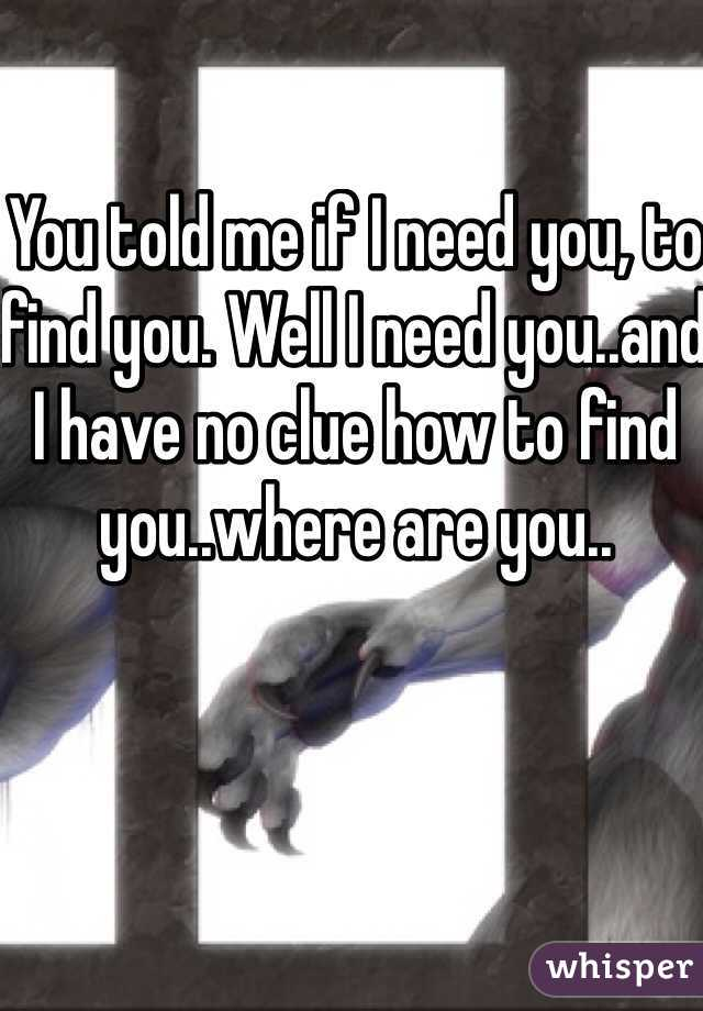 You told me if I need you, to find you. Well I need you..and I have no clue how to find you..where are you..