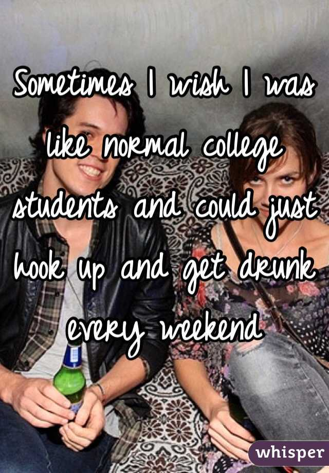 Sometimes I wish I was like normal college students and could just hook up and get drunk every weekend