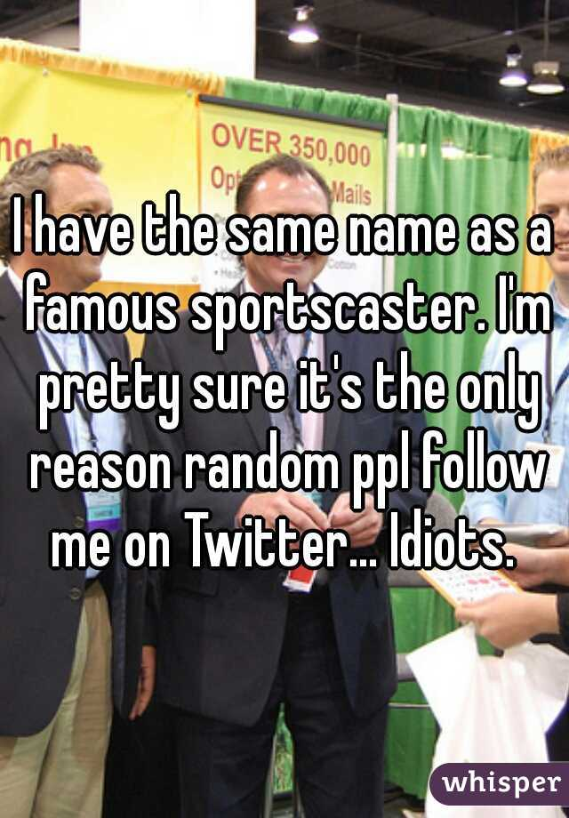 I have the same name as a famous sportscaster. I'm pretty sure it's the only reason random ppl follow me on Twitter... Idiots.