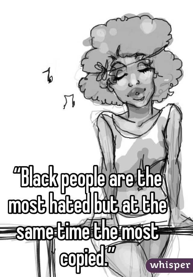 """""""Black people are the most hated but at the same time the most copied."""""""