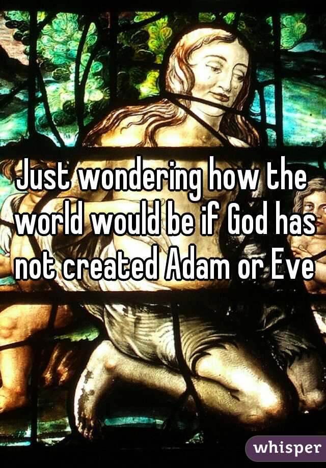Just wondering how the world would be if God has not created Adam or Eve