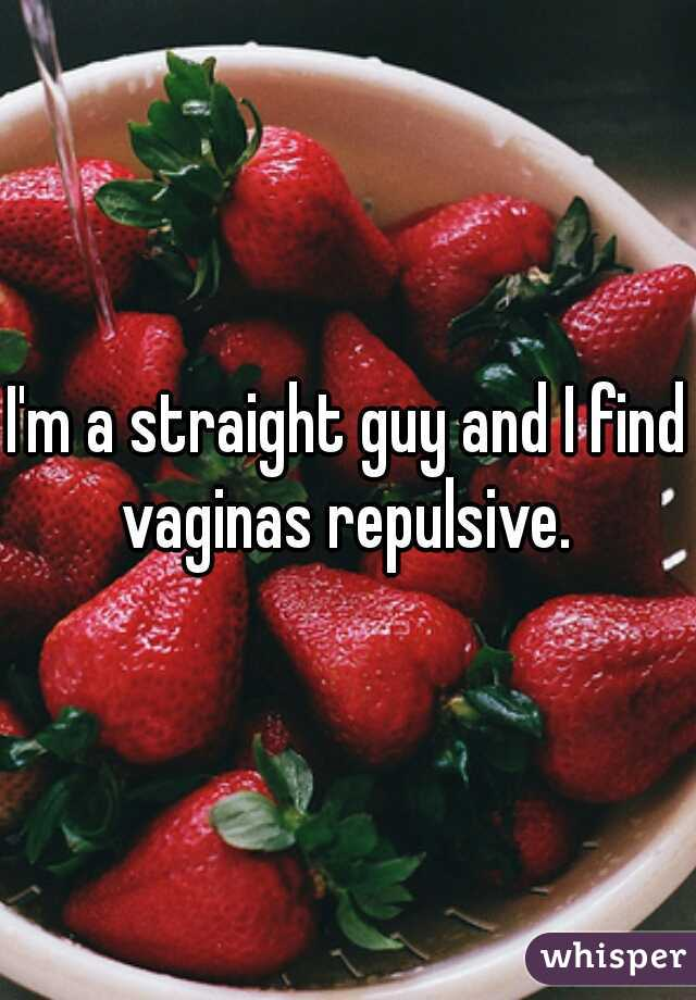 I'm a straight guy and I find vaginas repulsive.