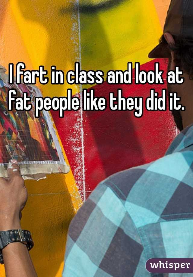 I fart in class and look at fat people like they did it.