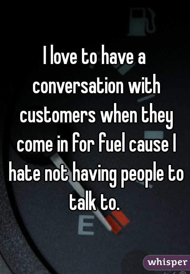 I love to have a conversation with customers when they come in for fuel cause I hate not having people to talk to.