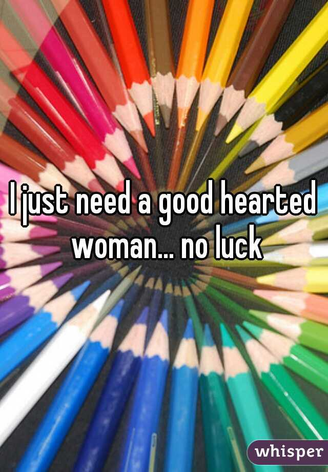I just need a good hearted woman... no luck