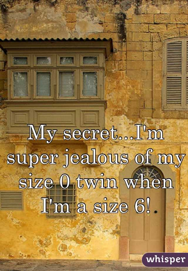 My secret...I'm super jealous of my size 0 twin when I'm a size 6!