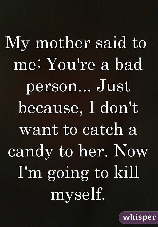 My mother said to me: You're a bad person... Just because, I don't want to catch a candy to her. Now I'm going to kill myself.