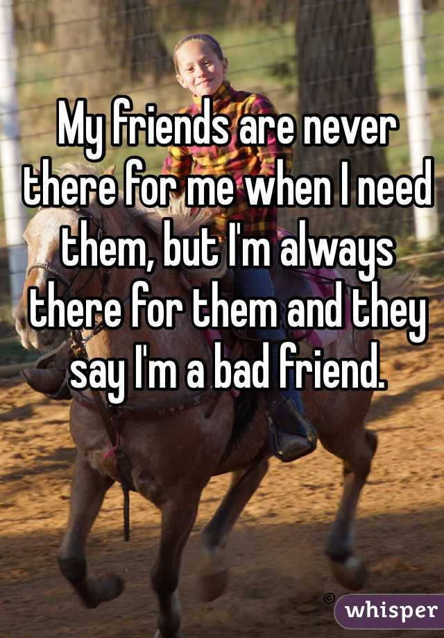 My friends are never there for me when I need them, but I'm always there for them and they say I'm a bad friend.