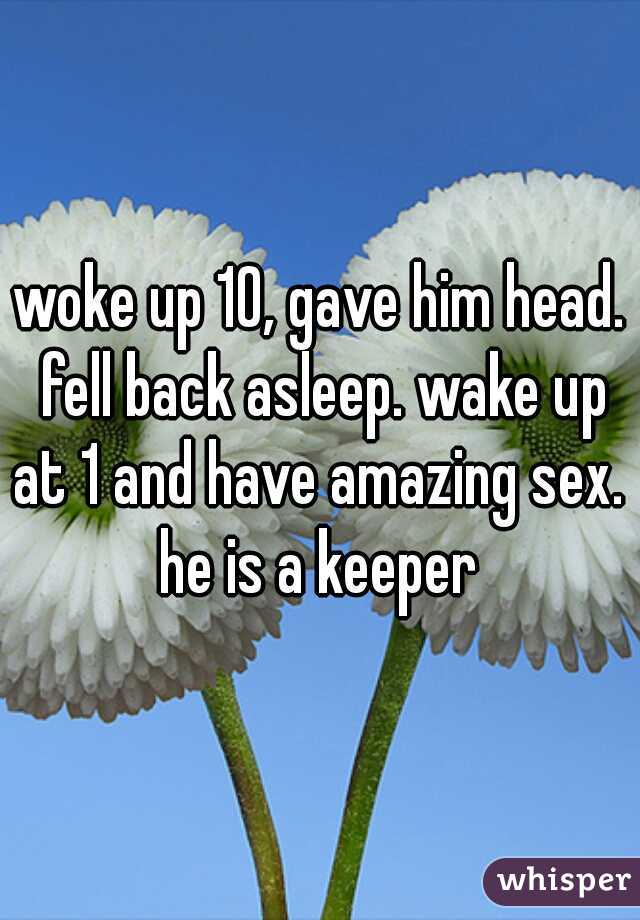 woke up 10, gave him head. fell back asleep. wake up at 1 and have amazing sex.  he is a keeper