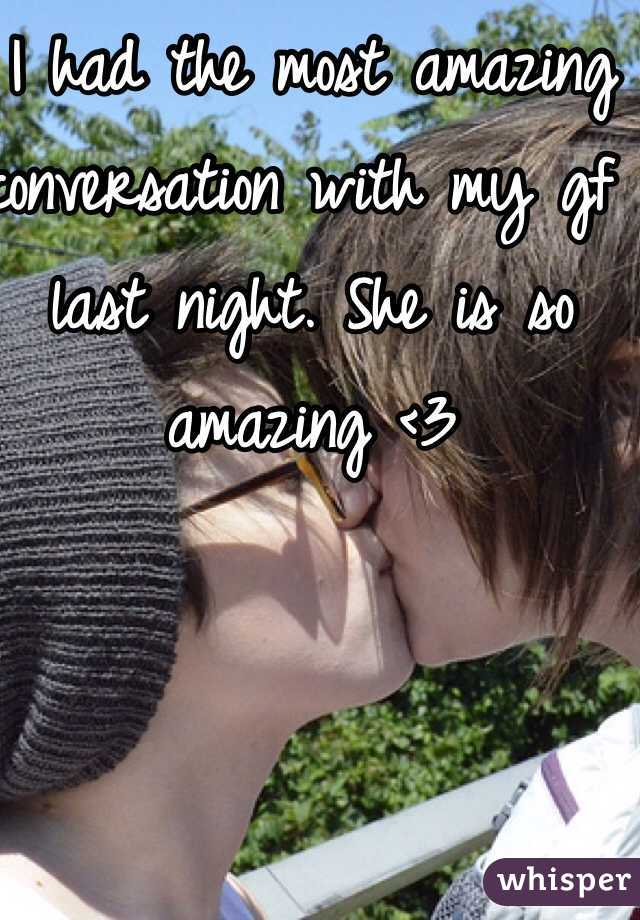 I had the most amazing conversation with my gf last night. She is so amazing <3