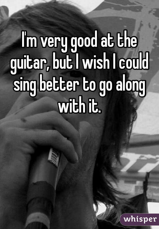 I'm very good at the guitar, but I wish I could sing better to go along with it.
