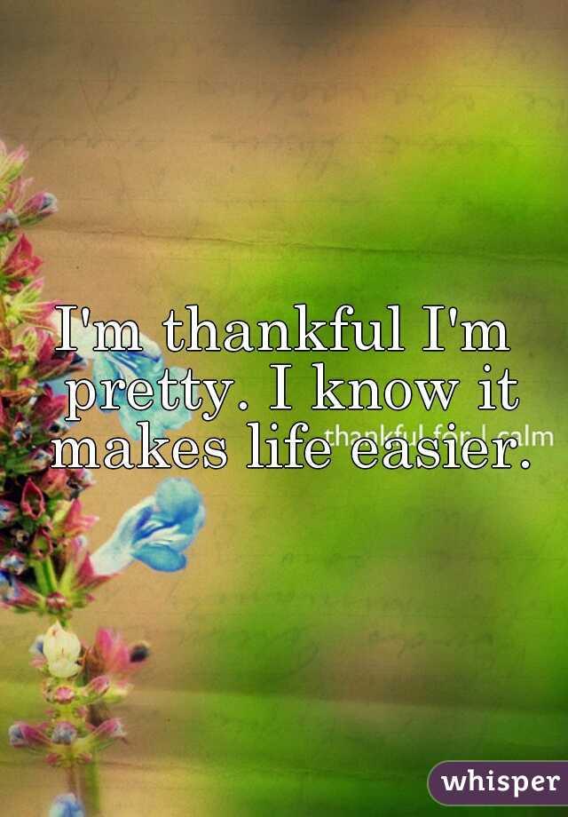 I'm thankful I'm pretty. I know it makes life easier.