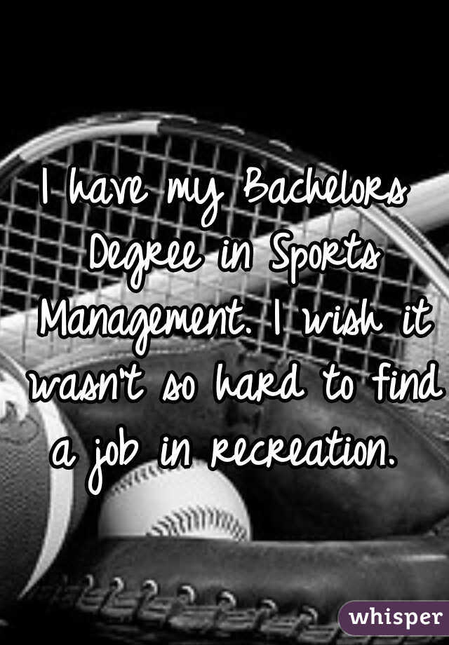 I have my Bachelors Degree in Sports Management. I wish it wasn't so hard to find a job in recreation.