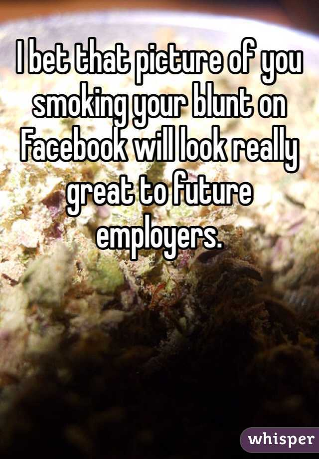 I bet that picture of you smoking your blunt on Facebook will look really great to future employers.