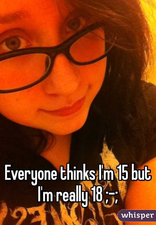 Everyone thinks I'm 15 but I'm really 18 ;-;