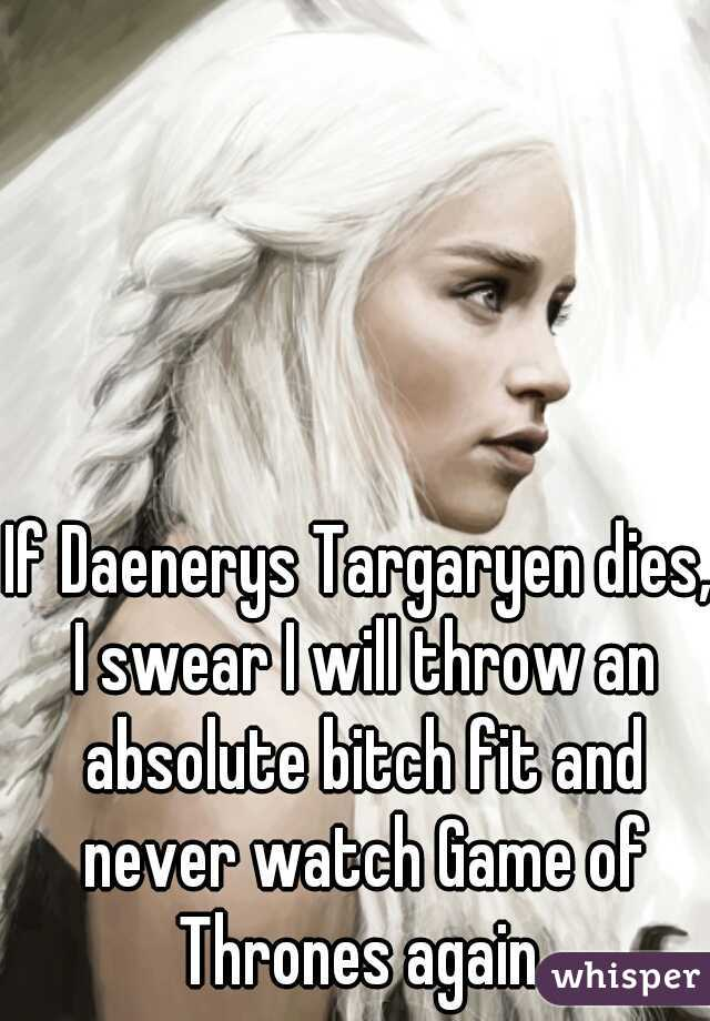 If Daenerys Targaryen dies, I swear I will throw an absolute bitch fit and never watch Game of Thrones again