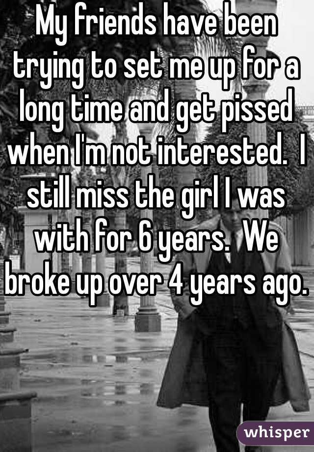 My friends have been trying to set me up for a long time and get pissed when I'm not interested.  I still miss the girl I was with for 6 years.  We broke up over 4 years ago.