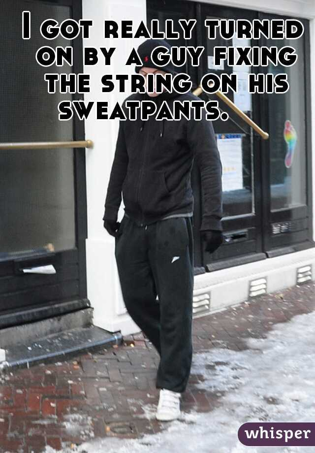 I got really turned on by a guy fixing the string on his sweatpants.