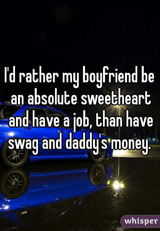 I'd rather my boyfriend be an absolute sweetheart and have a job, than have swag and daddy's money.
