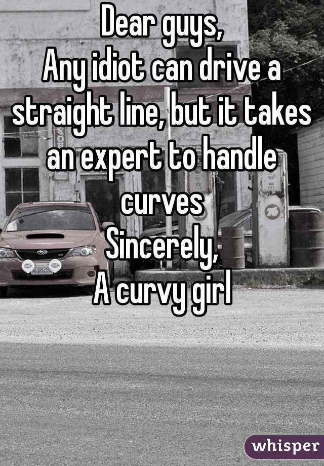 Dear guys, Any idiot can drive a straight line, but it takes an expert to handle curves  Sincerely, A curvy girl