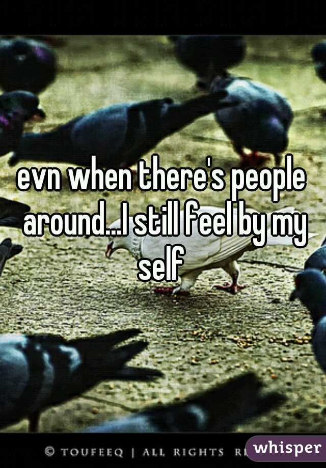 evn when there's people around...I still feel by my self
