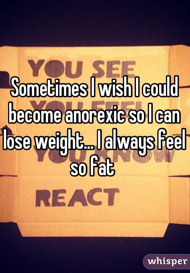 Sometimes I wish I could become anorexic so I can lose weight... I always feel so fat