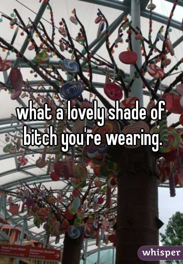 what a lovely shade of bitch you're wearing.