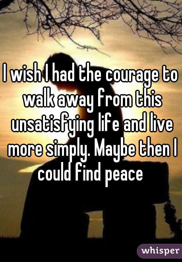 I wish I had the courage to walk away from this unsatisfying life and live more simply. Maybe then I could find peace