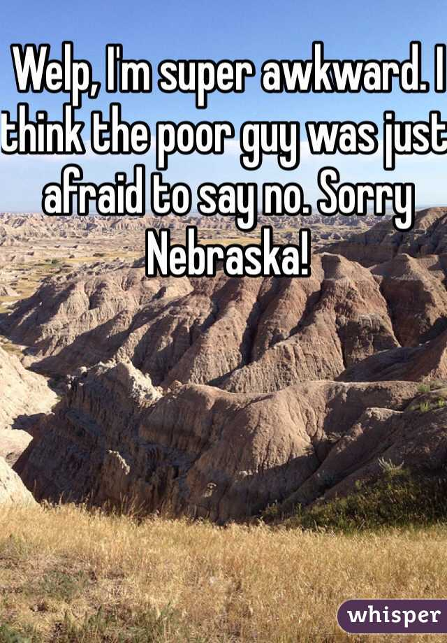 Welp, I'm super awkward. I think the poor guy was just afraid to say no. Sorry Nebraska!