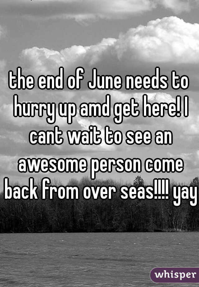 the end of June needs to hurry up amd get here! I cant wait to see an awesome person come back from over seas!!!! yay!