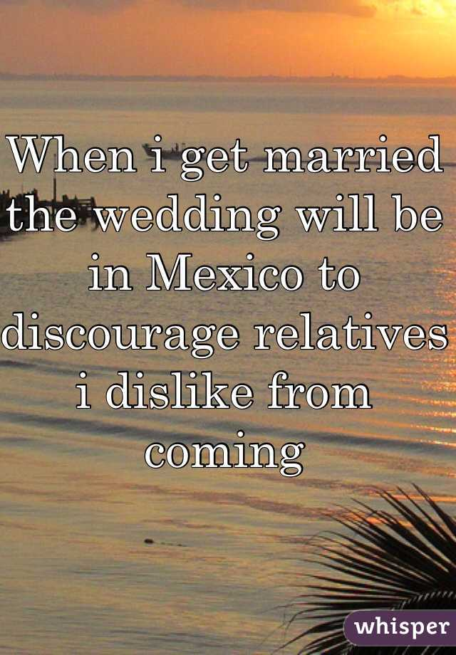 When i get married the wedding will be in Mexico to discourage relatives i dislike from coming