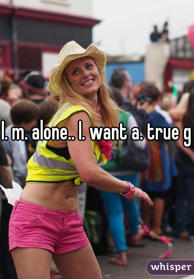I. m. alone.. I. want a. true gf