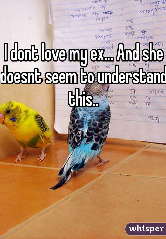 I dont love my ex... And she doesnt seem to understand this..