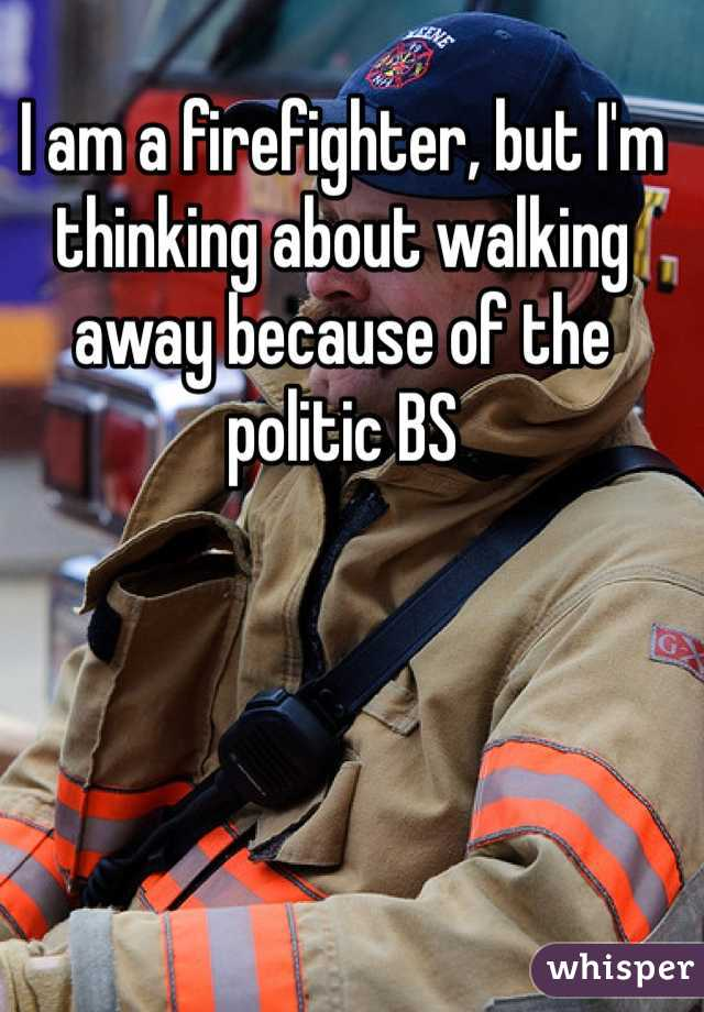 I am a firefighter, but I'm thinking about walking away because of the politic BS