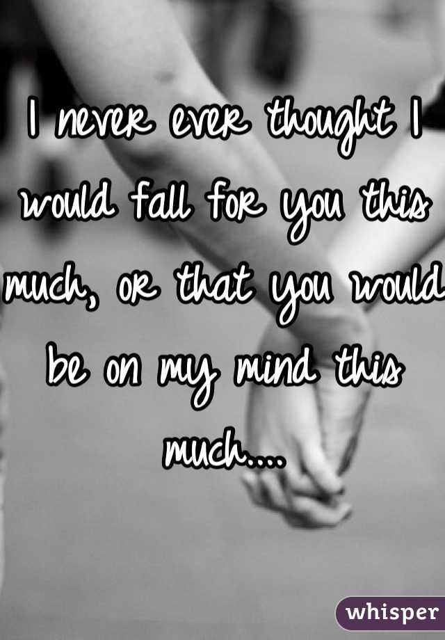 I never ever thought I would fall for you this much, or that you would be on my mind this much....