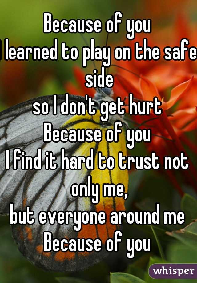 Because of you I learned to play on the safe side so I don't get hurt Because of you I find it hard to trust not only me, but everyone around me Because of you