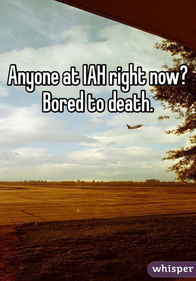 Anyone at IAH right now? Bored to death.
